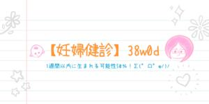 【妊婦健診】38w0d*1週間以内に生まれる可能性50%!